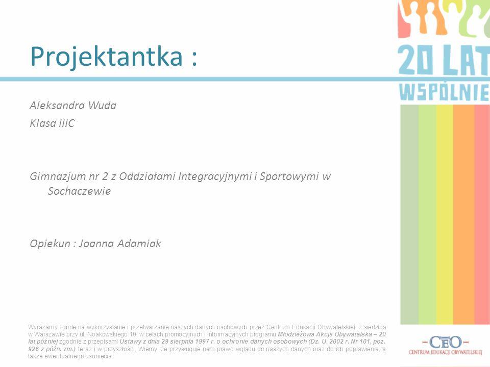 Projektantka : Aleksandra Wuda Klasa IIIC Gimnazjum nr 2 z Oddziałami Integracyjnymi i Sportowymi w Sochaczewie Opiekun : Joanna Adamiak