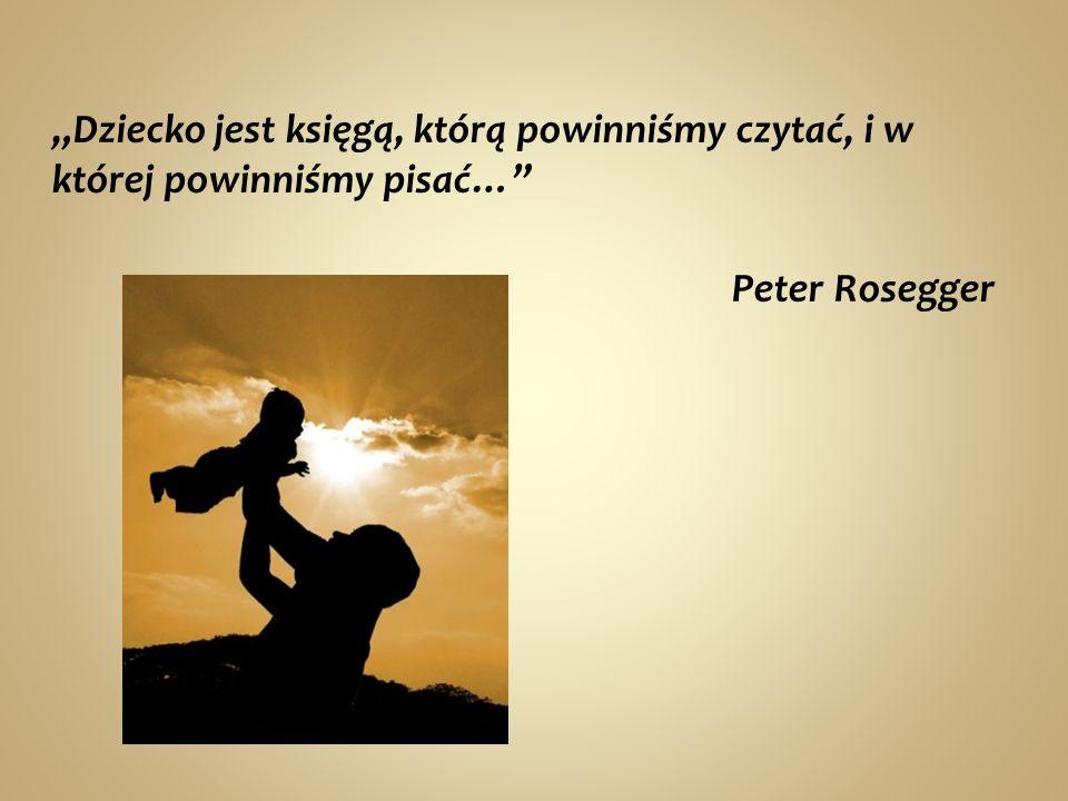 """""""Dziecko jest księgą, którą powinniśmy czytać, i w której powinniśmy pisać… Peter Rosegger"""