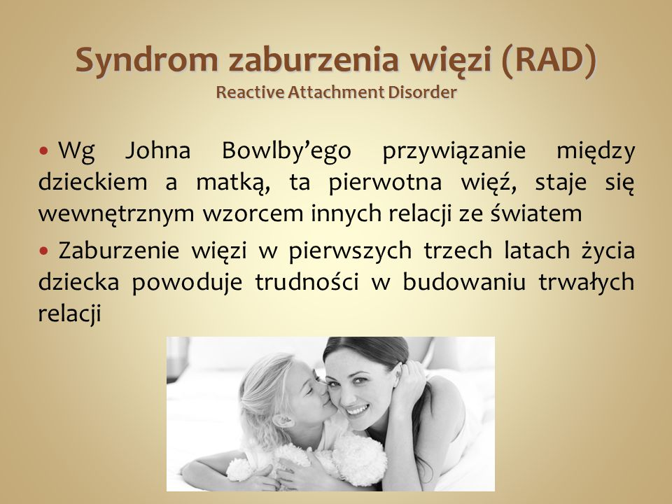 Syndrom zaburzenia więzi (RAD) Reactive Attachment Disorder