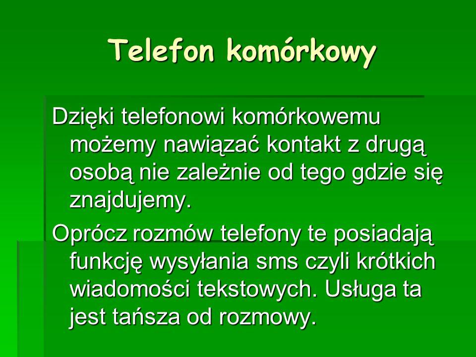 Telefon komórkowy Dzięki telefonowi komórkowemu możemy nawiązać kontakt z drugą osobą nie zależnie od tego gdzie się znajdujemy.