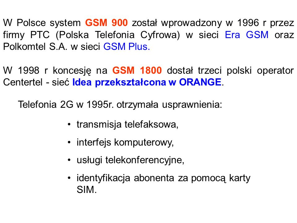 W Polsce system GSM 900 został wprowadzony w 1996 r przez firmy PTC (Polska Telefonia Cyfrowa) w sieci Era GSM oraz Polkomtel S.A. w sieci GSM Plus.