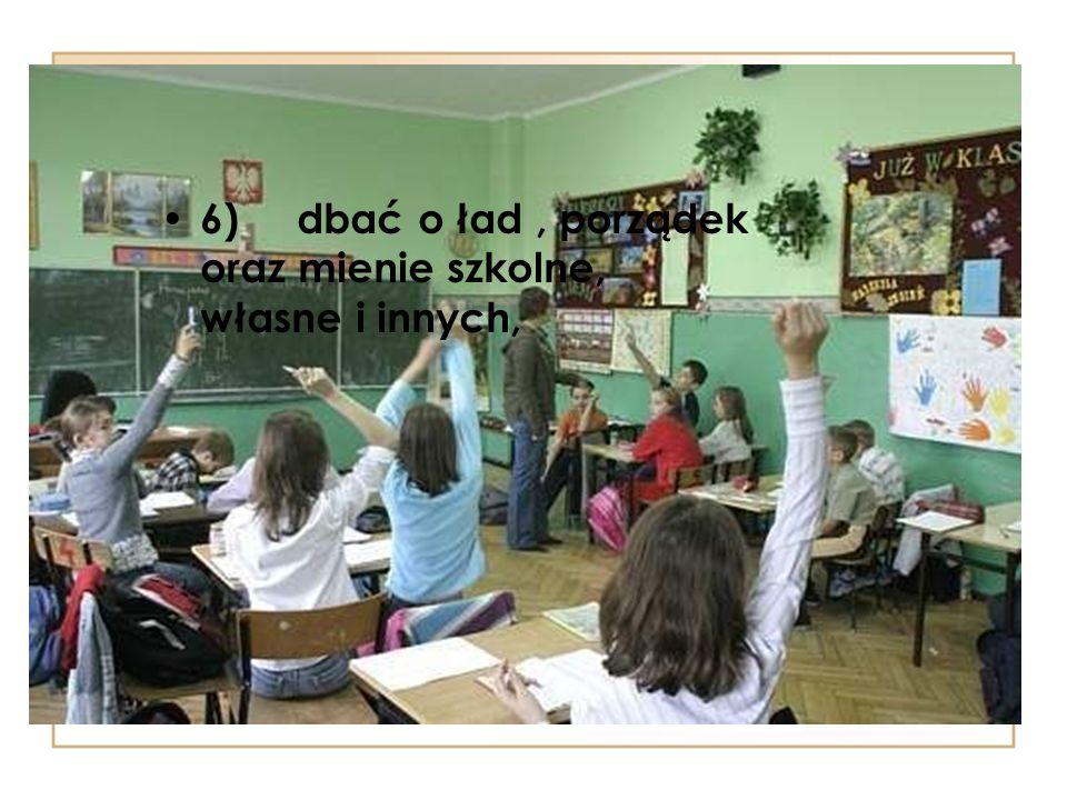 6) dbać o ład , porządek oraz mienie szkolne, własne i innych,