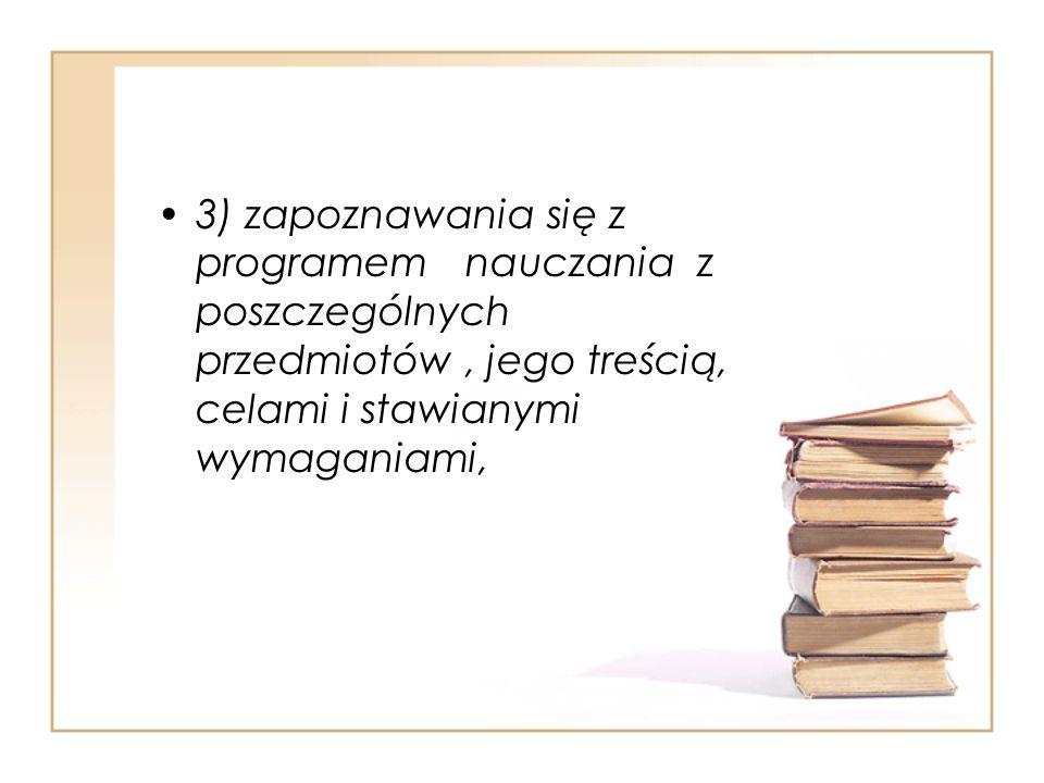 3) zapoznawania się z programem nauczania z poszczególnych przedmiotów , jego treścią, celami i stawianymi wymaganiami,