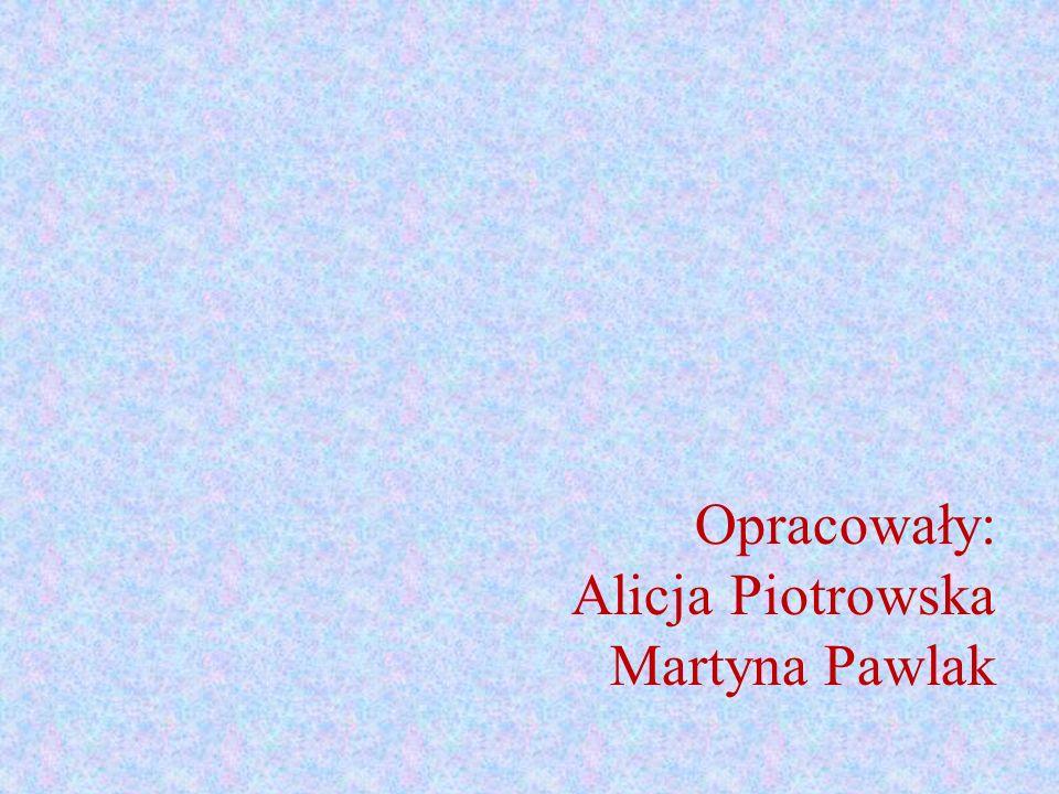 Opracowały: Alicja Piotrowska Martyna Pawlak