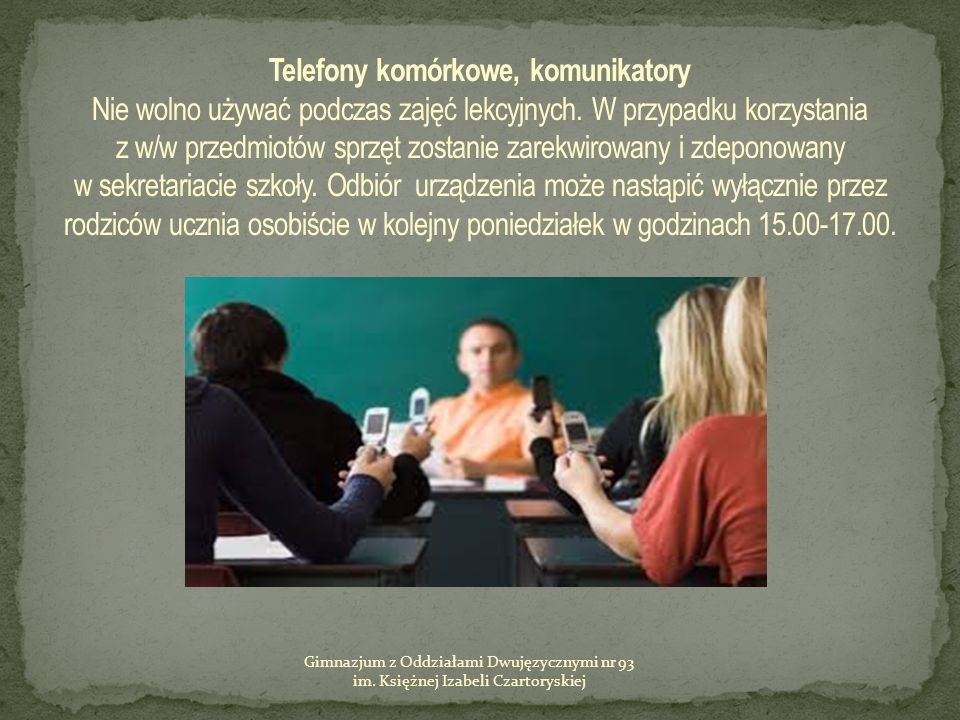 Telefony komórkowe, komunikatory Nie wolno używać podczas zajęć lekcyjnych. W przypadku korzystania z w/w przedmiotów sprzęt zostanie zarekwirowany i zdeponowany w sekretariacie szkoły. Odbiór urządzenia może nastąpić wyłącznie przez rodziców ucznia osobiście w kolejny poniedziałek w godzinach 15.00-17.00.