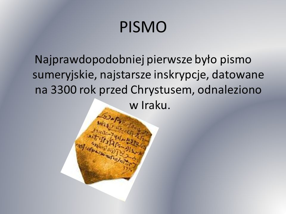 PISMO Najprawdopodobniej pierwsze było pismo sumeryjskie, najstarsze inskrypcje, datowane na 3300 rok przed Chrystusem, odnaleziono w Iraku.