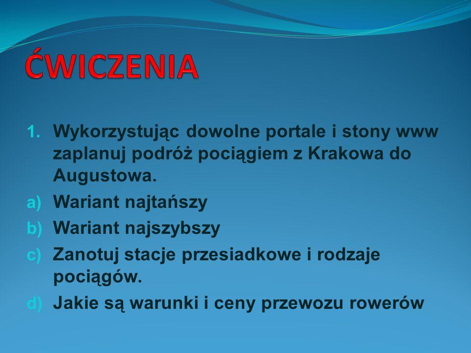 ĆWICZENIA Wykorzystując dowolne portale i stony www zaplanuj podróż pociągiem z Krakowa do Augustowa.