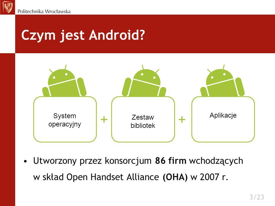 Czym jest Android Utworzony przez konsorcjum 86 firm wchodzących w skład Open Handset Alliance (OHA) w 2007 r.