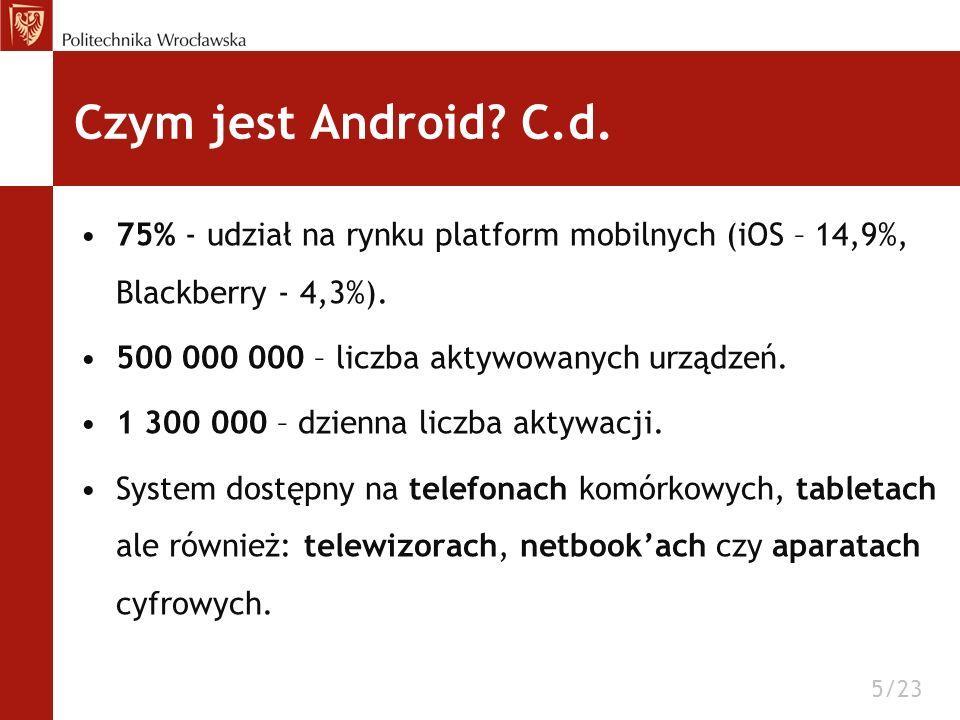 Czym jest Android C.d. 75% - udział na rynku platform mobilnych (iOS – 14,9%, Blackberry - 4,3%). 500 000 000 – liczba aktywowanych urządzeń.
