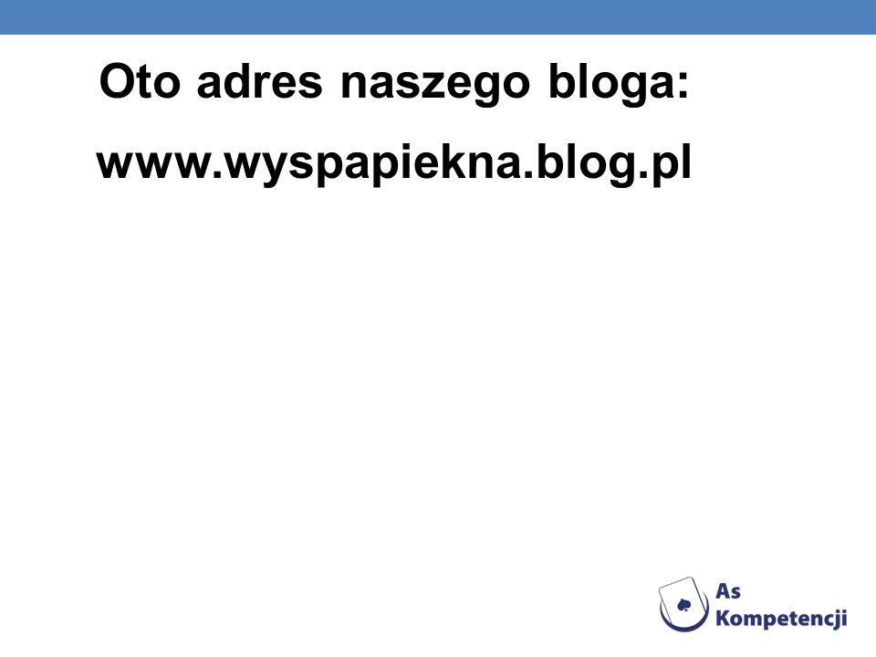 Oto adres naszego bloga: www.wyspapiekna.blog.pl
