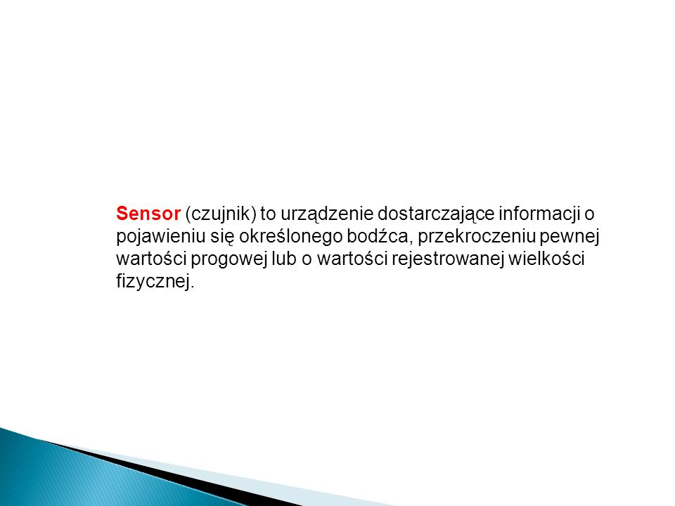 Sensor (czujnik) to urządzenie dostarczające informacji o pojawieniu się określonego bodźca, przekroczeniu pewnej wartości progowej lub o wartości rejestrowanej wielkości fizycznej.