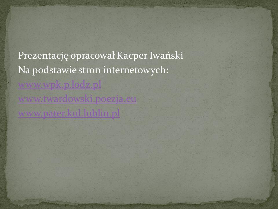 Prezentację opracował Kacper Iwański Na podstawie stron internetowych: www.wpk.p.lodz.pl www.twardowski.poezja.eu www.pater.kul.lublin.pl