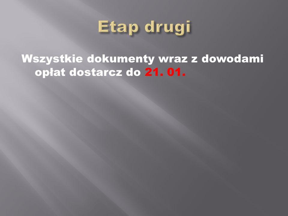 Etap drugi Wszystkie dokumenty wraz z dowodami opłat dostarcz do 21. 01.