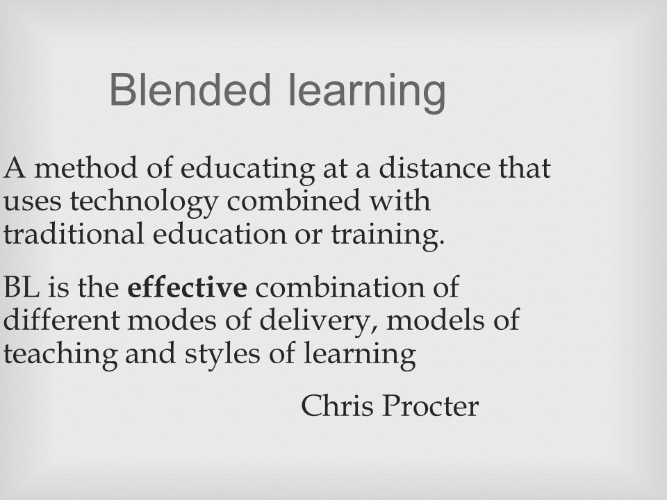 Blended learning A method of educating at a distance that uses technology combined with traditional education or training.