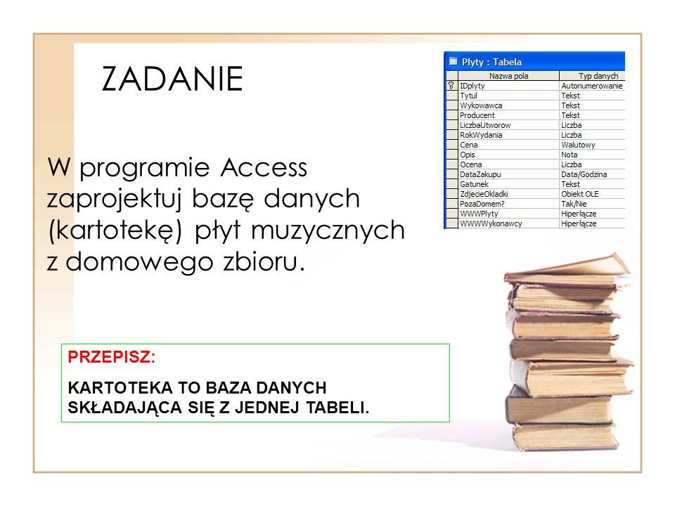 ZADANIE W programie Access zaprojektuj bazę danych (kartotekę) płyt muzycznych z domowego zbioru. PRZEPISZ: