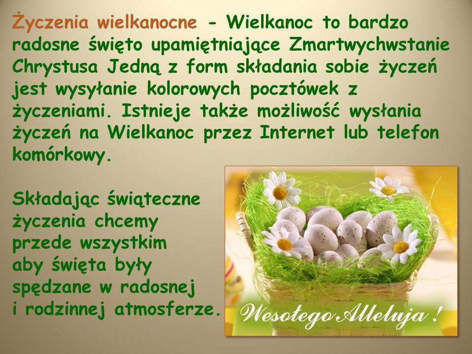 Życzenia wielkanocne - Wielkanoc to bardzo radosne święto upamiętniające Zmartwychwstanie Chrystusa Jedną z form składania sobie życzeń jest wysyłanie kolorowych pocztówek z życzeniami. Istnieje także możliwość wysłania życzeń na Wielkanoc przez Internet lub telefon komórkowy.