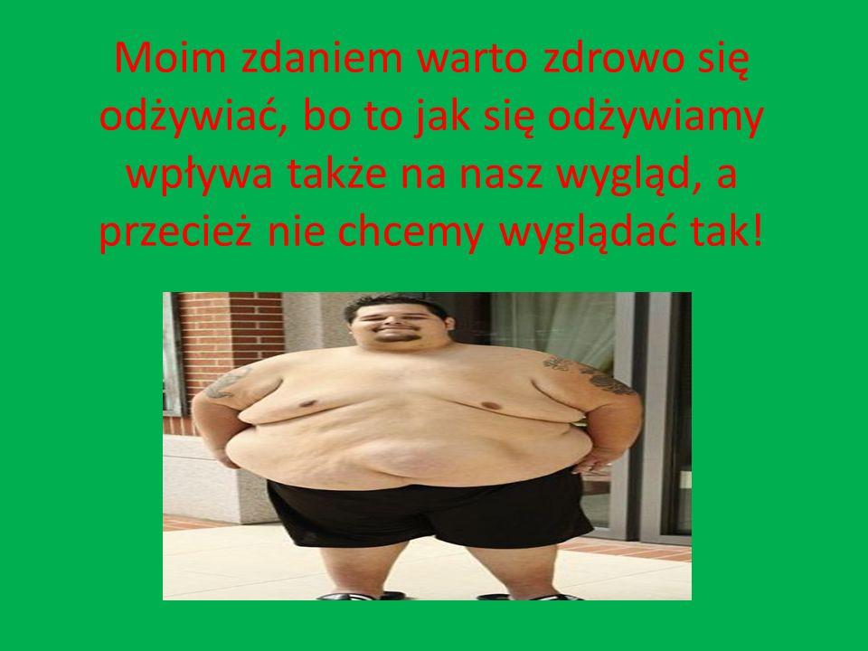 Moim zdaniem warto zdrowo się odżywiać, bo to jak się odżywiamy wpływa także na nasz wygląd, a przecież nie chcemy wyglądać tak!