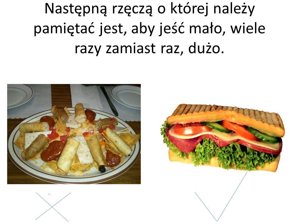 Następną rzęczą o której należy pamiętać jest, aby jeść mało, wiele razy zamiast raz, dużo.