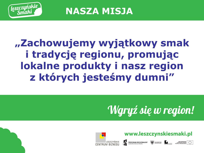 """NASZA MISJA """"Zachowujemy wyjątkowy smak i tradycję regionu, promując lokalne produkty i nasz region z których jesteśmy dumni"""