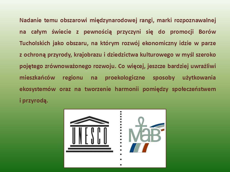 Nadanie temu obszarowi międzynarodowej rangi, marki rozpoznawalnej na całym świecie z pewnością przyczyni się do promocji Borów Tucholskich jako obszaru, na którym rozwój ekonomiczny idzie w parze z ochroną przyrody, krajobrazu i dziedzictwa kulturowego w myśl szeroko pojętego zrównoważonego rozwoju.