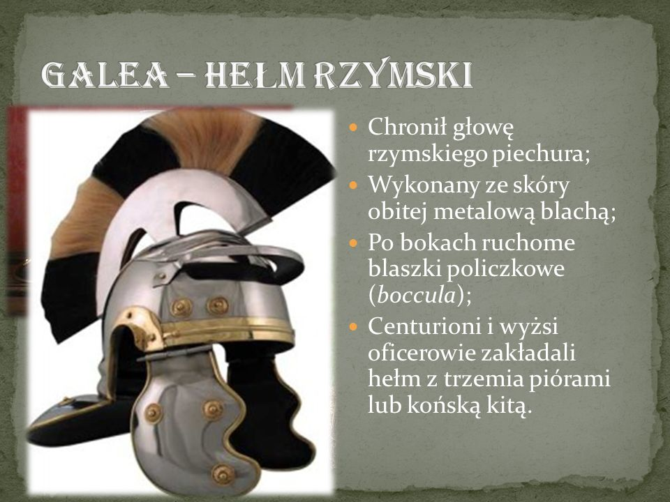 GALEA – HEŁM RZYMSKI Chronił głowę rzymskiego piechura;