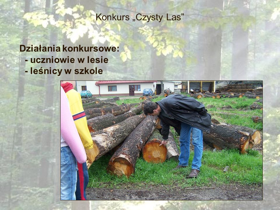 """Konkurs """"Czysty Las Działania konkursowe: - uczniowie w lesie - leśnicy w szkole"""