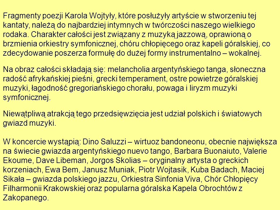 Fragmenty poezji Karola Wojtyły, które posłużyły artyście w stworzeniu tej kantaty, należą do najbardziej intymnych w twórczości naszego wielkiego rodaka. Charakter całości jest związany z muzyką jazzową, oprawioną o brzmienia orkiestry symfonicznej, chóru chłopięcego oraz kapeli góralskiej, co zdecydowanie poszerza formułę do dużej formy instrumentalno – wokalnej.