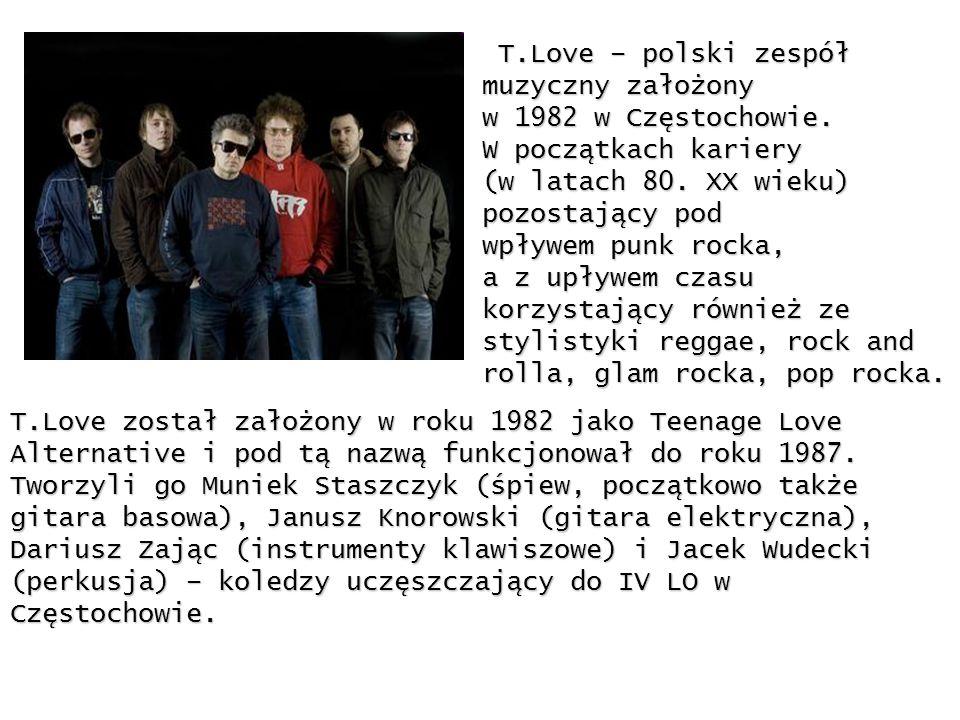 T.Love – polski zespółmuzyczny założony. w 1982 w Częstochowie. W początkach kariery. (w latach 80. XX wieku)