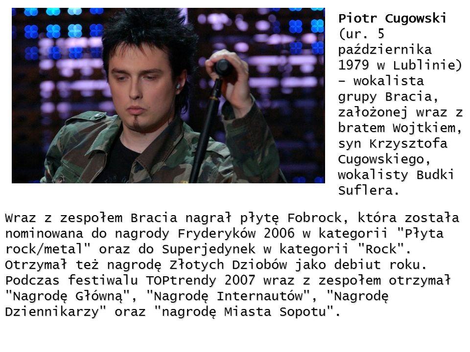 Piotr Cugowski (ur. 5 października 1979 w Lublinie) – wokalista grupy Bracia, założonej wraz z bratem Wojtkiem, syn Krzysztofa Cugowskiego, wokalisty Budki Suflera.
