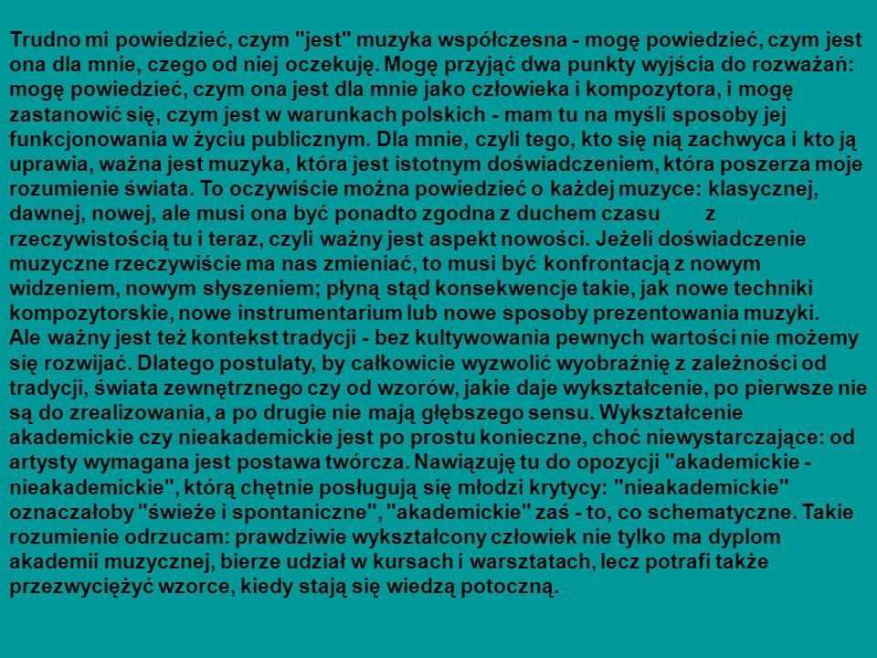 Trudno mi powiedzieć, czym jest muzyka współczesna - mogę powiedzieć, czym jest ona dla mnie, czego od niej oczekuję. Mogę przyjąć dwa punkty wyjścia do rozważań: mogę powiedzieć, czym ona jest dla mnie jako człowieka i kompozytora, i mogę zastanowić się, czym jest w warunkach polskich - mam tu na myśli sposoby jej funkcjonowania w życiu publicznym. Dla mnie, czyli tego, kto się nią zachwyca i kto ją uprawia, ważna jest muzyka, która jest istotnym doświadczeniem, która poszerza moje rozumienie świata. To oczywiście można powiedzieć o każdej muzyce: klasycznej, dawnej, nowej, ale musi ona być ponadto zgodna z duchem czasu z rzeczywistością tu i teraz, czyli ważny jest aspekt nowości. Jeżeli doświadczenie muzyczne rzeczywiście ma nas zmieniać, to musi być konfrontacją z nowym widzeniem, nowym słyszeniem; płyną stąd konsekwencje takie, jak nowe techniki kompozytorskie, nowe instrumentarium lub nowe sposoby prezentowania muzyki.