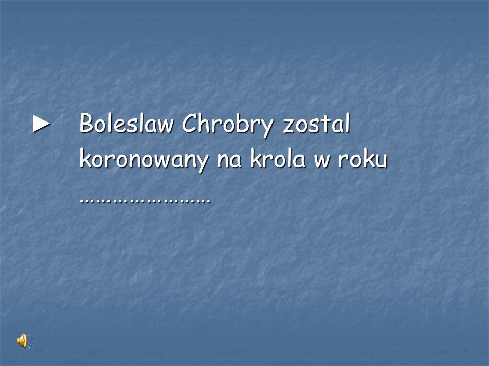 ► Boleslaw Chrobry zostal