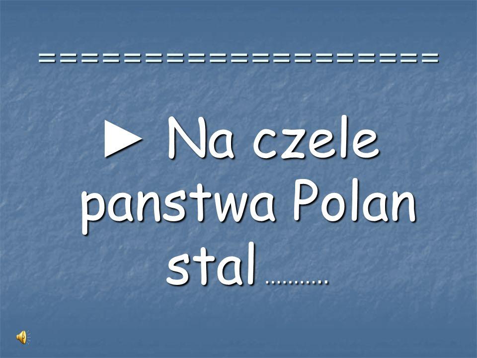 ► Na czele panstwa Polan stal ………..
