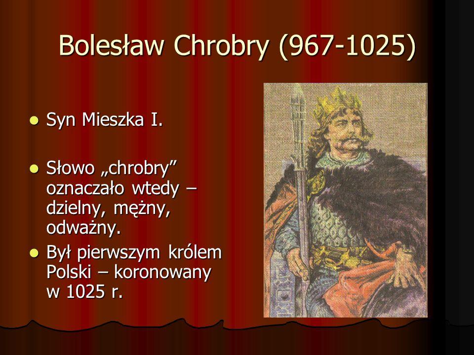 Bolesław Chrobry (967-1025) Syn Mieszka I.