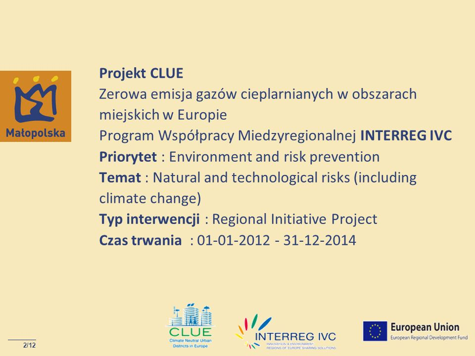 Projekt CLUE Zerowa emisja gazów cieplarnianych w obszarach miejskich w Europie Program Współpracy Miedzyregionalnej INTERREG IVC Priorytet : Environment and risk prevention Temat : Natural and technological risks (including climate change) Typ interwencji : Regional Initiative Project Czas trwania : 01-01-2012 - 31-12-2014