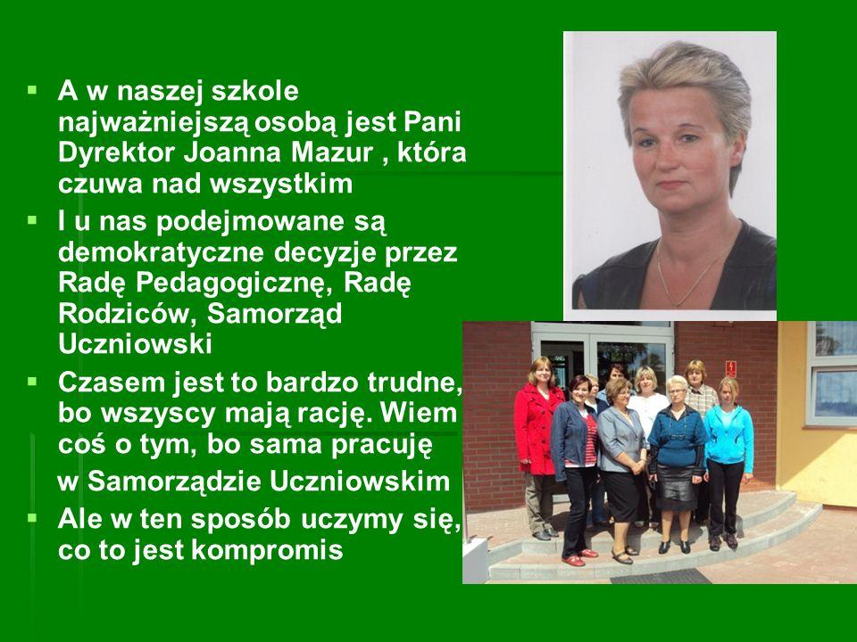 A w naszej szkole najważniejszą osobą jest Pani Dyrektor Joanna Mazur , która czuwa nad wszystkim