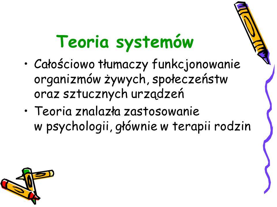 Teoria systemów Całościowo tłumaczy funkcjonowanie organizmów żywych, społeczeństw oraz sztucznych urządzeń.
