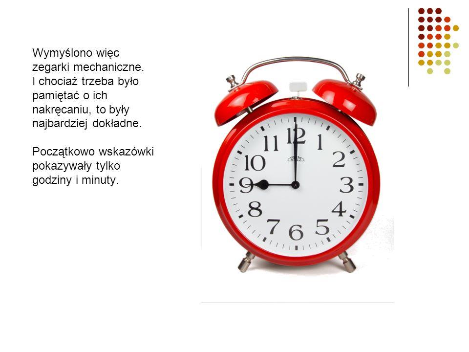 Wymyślono więc zegarki mechaniczne.