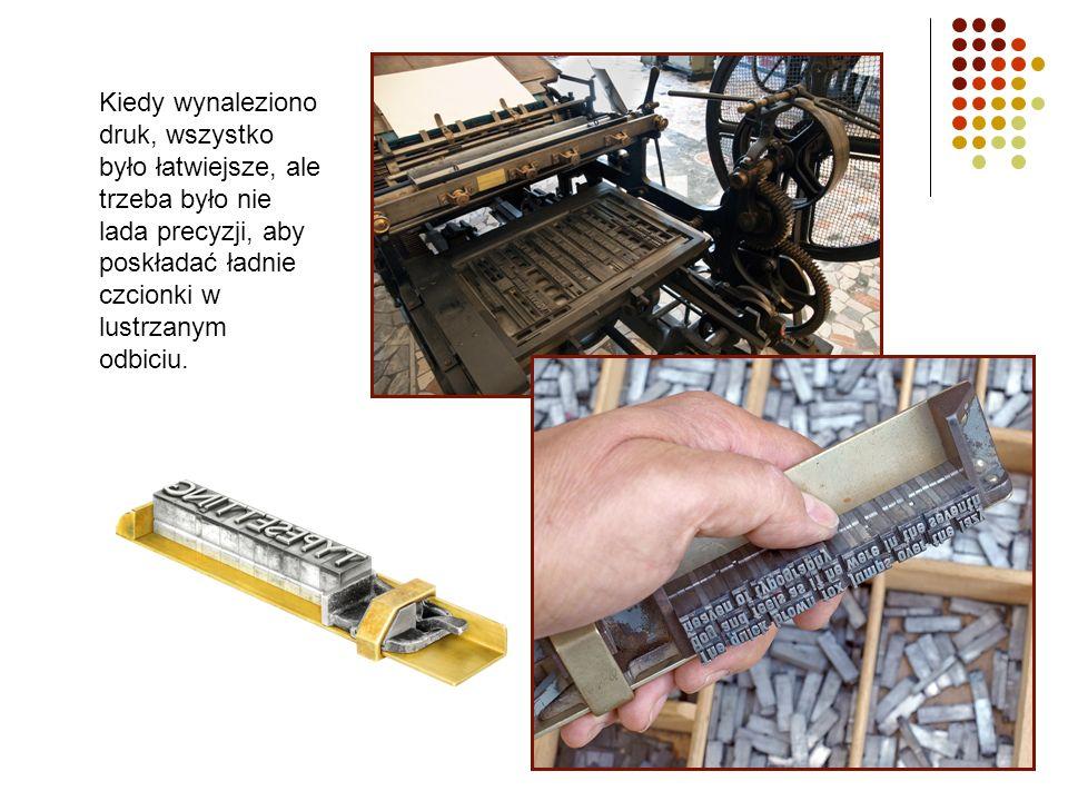 Kiedy wynaleziono druk, wszystko było łatwiejsze, ale trzeba było nie lada precyzji, aby poskładać ładnie czcionki w lustrzanym odbiciu.
