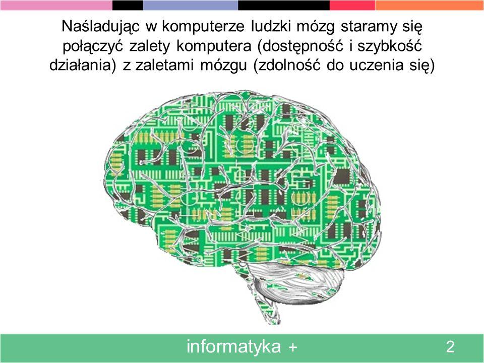 Naśladując w komputerze ludzki mózg staramy się połączyć zalety komputera (dostępność i szybkość działania) z zaletami mózgu (zdolność do uczenia się)