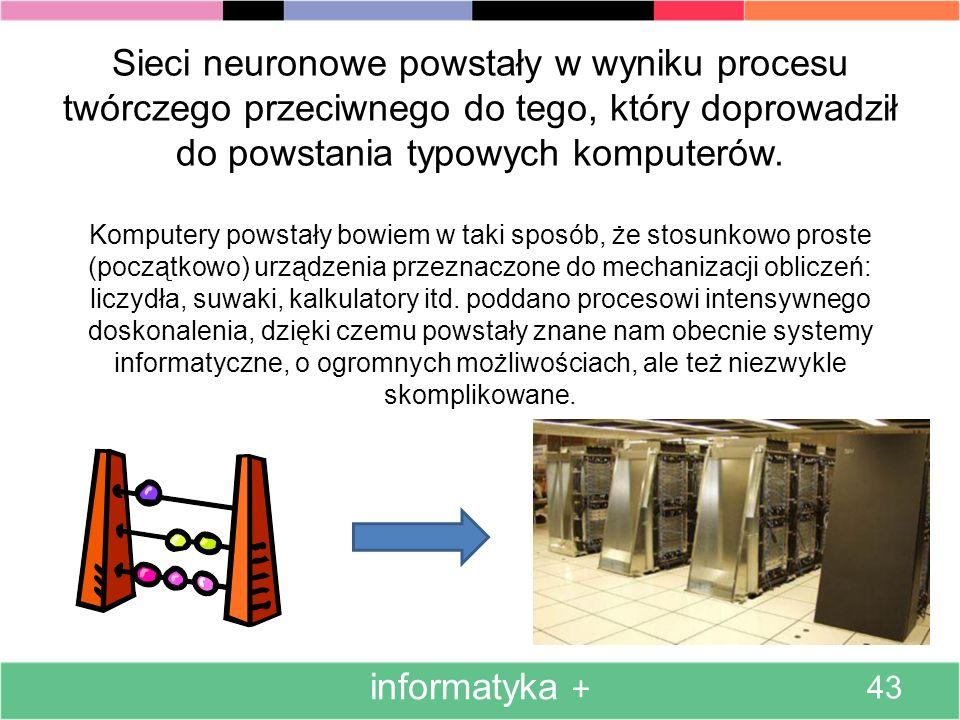 Sieci neuronowe powstały w wyniku procesu twórczego przeciwnego do tego, który doprowadził do powstania typowych komputerów. Komputery powstały bowiem w taki sposób, że stosunkowo proste (początkowo) urządzenia przeznaczone do mechanizacji obliczeń: liczydła, suwaki, kalkulatory itd. poddano procesowi intensywnego doskonalenia, dzięki czemu powstały znane nam obecnie systemy informatyczne, o ogromnych możliwościach, ale też niezwykle skomplikowane.