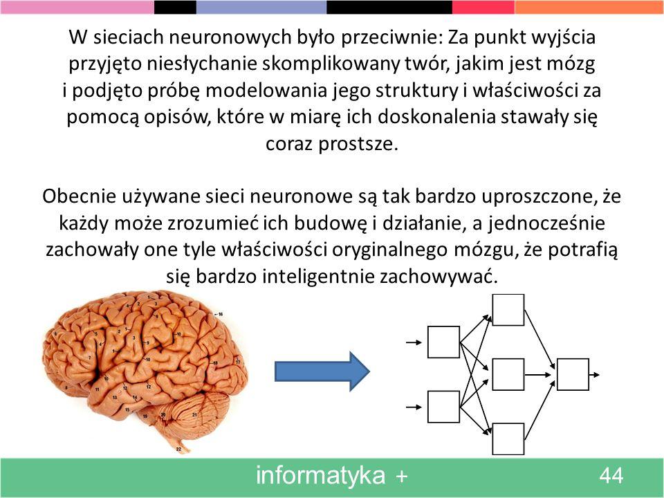 W sieciach neuronowych było przeciwnie: Za punkt wyjścia przyjęto niesłychanie skomplikowany twór, jakim jest mózg i podjęto próbę modelowania jego struktury i właściwości za pomocą opisów, które w miarę ich doskonalenia stawały się coraz prostsze. Obecnie używane sieci neuronowe są tak bardzo uproszczone, że każdy może zrozumieć ich budowę i działanie, a jednocześnie zachowały one tyle właściwości oryginalnego mózgu, że potrafią się bardzo inteligentnie zachowywać.