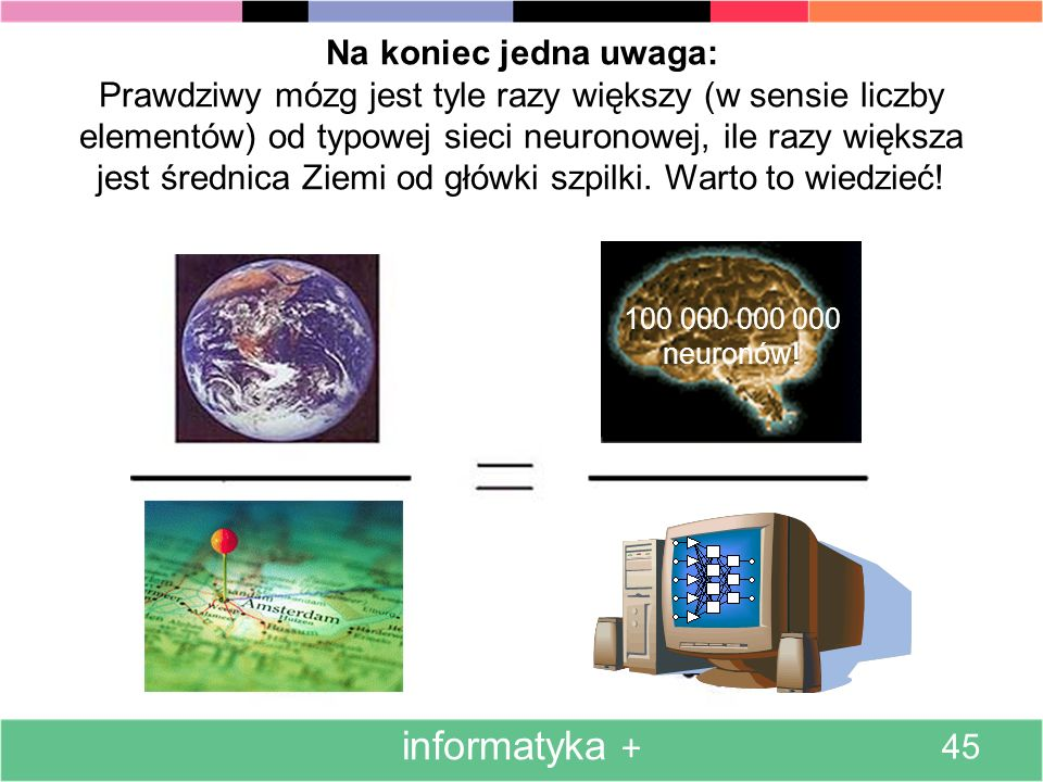 Na koniec jedna uwaga: Prawdziwy mózg jest tyle razy większy (w sensie liczby elementów) od typowej sieci neuronowej, ile razy większa jest średnica Ziemi od główki szpilki. Warto to wiedzieć!