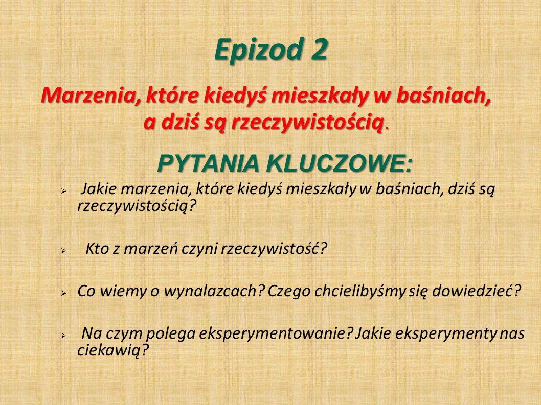 Epizod 2 Marzenia, które kiedyś mieszkały w baśniach, a dziś są rzeczywistością. PYTANIA KLUCZOWE: