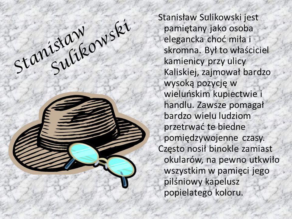 Stanisław Sulikowski jest pamiętany jako osoba elegancka choć miła i skromna. Był to właściciel kamienicy przy ulicy Kaliskiej, zajmował bardzo wysoką pozycję w wieluńskim kupiectwie i handlu. Zawsze pomagał bardzo wielu ludziom przetrwać te biedne pomiędzywojenne czasy. Często nosił binokle zamiast okularów, na pewno utkwiło wszystkim w pamięci jego pilśniowy kapelusz popielatego koloru.