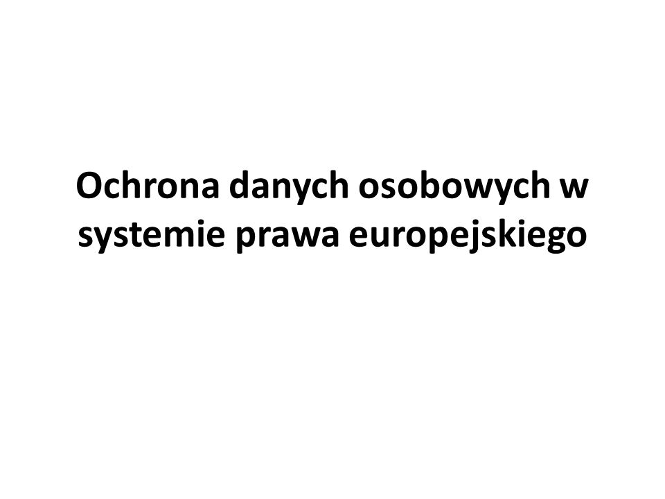 Ochrona danych osobowych w systemie prawa europejskiego