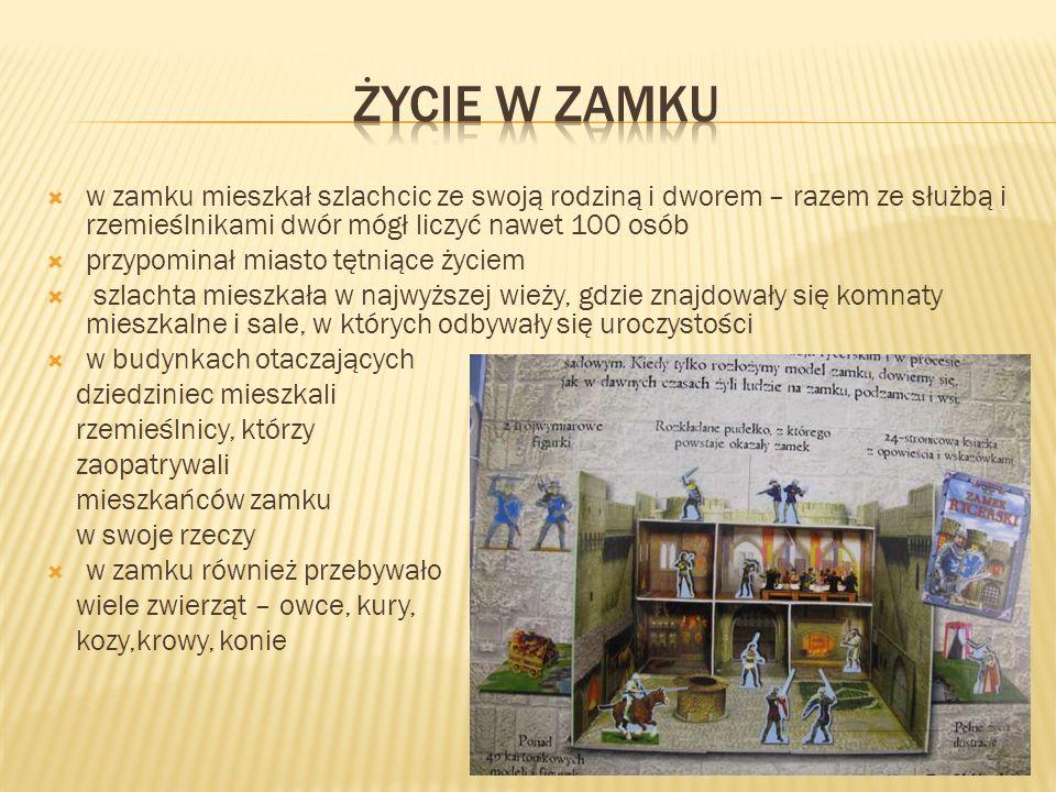 ŻYCIE W ZAMKU w zamku mieszkał szlachcic ze swoją rodziną i dworem – razem ze służbą i rzemieślnikami dwór mógł liczyć nawet 100 osób.