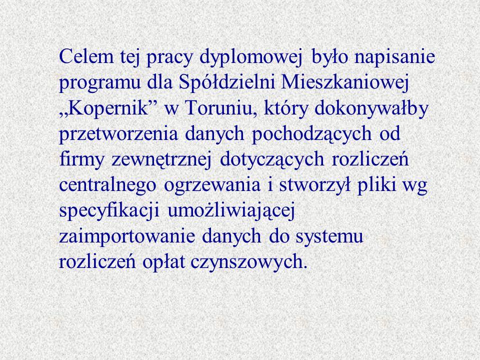 """Celem tej pracy dyplomowej było napisanie programu dla Spółdzielni Mieszkaniowej """"Kopernik w Toruniu, który dokonywałby przetworzenia danych pochodzących od firmy zewnętrznej dotyczących rozliczeń centralnego ogrzewania i stworzył pliki wg specyfikacji umożliwiającej zaimportowanie danych do systemu rozliczeń opłat czynszowych."""
