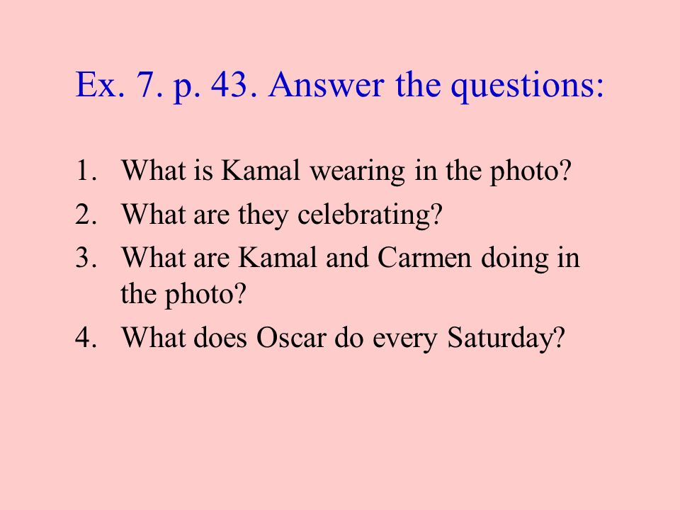 Ex. 7. p. 43. Answer the questions: