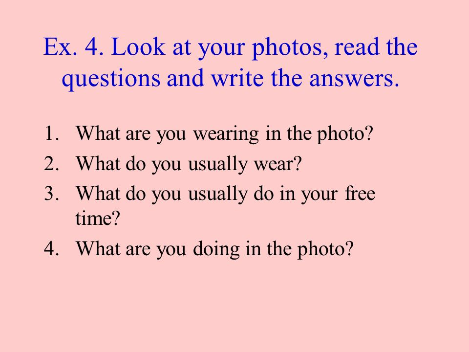 Ex. 4. Look at your photos, read the questions and write the answers.