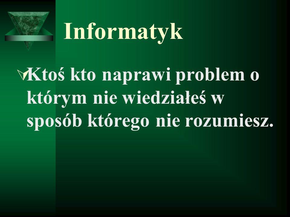 Informatyk Ktoś kto naprawi problem o którym nie wiedziałeś w sposób którego nie rozumiesz.